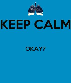 Poster: KEEP CALM  OKAY?