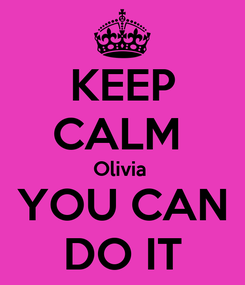 Poster: KEEP CALM  Olivia  YOU CAN DO IT