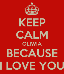 Poster: KEEP CALM OLIWIA BECAUSE I LOVE YOU