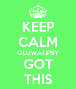 Poster: KEEP CALM OLUWATIPSY GOT THIS