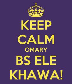 Poster: KEEP CALM OMARY BS ELE KHAWA!