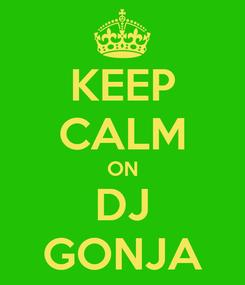 Poster: KEEP CALM ON DJ GONJA