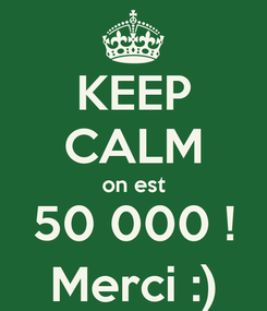 Poster: KEEP CALM on est 50 000 ! Merci :)