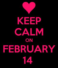 Poster: KEEP CALM ON FEBRUARY 14