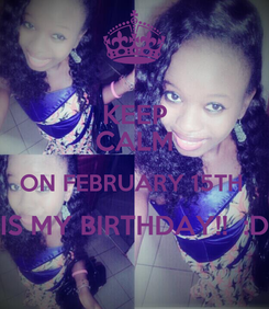 Poster: KEEP CALM ON FEBRUARY 15TH  IS MY BIRTHDAY!!  :D
