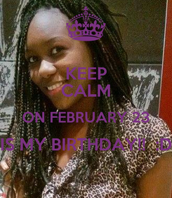 Poster: KEEP CALM ON FEBRUARY 23 IS MY BIRTHDAY!!  :D