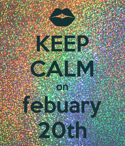 Poster: KEEP CALM on febuary 20th