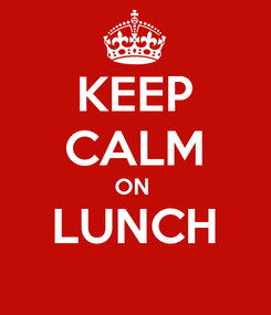 Poster: KEEP CALM ON  LUNCH