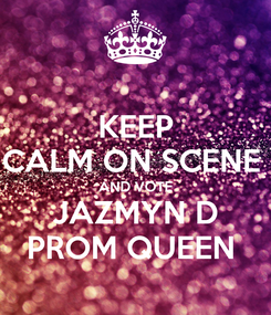 Poster: KEEP CALM ON SCENE  AND VOTE JAZMYN D PROM QUEEN