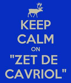 """Poster: KEEP CALM ON """"ZET DE  CAVRIOL"""""""