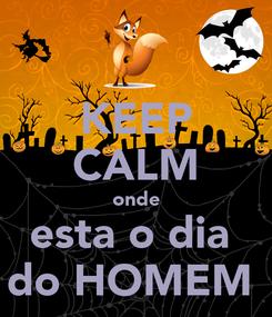 Poster: KEEP CALM onde esta o dia  do HOMEM