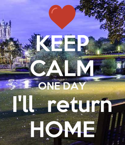 Poster: KEEP CALM ONE DAY I'll  return HOME