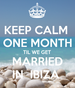 Poster: KEEP CALM  ONE MONTH TIL WE GET  MARRIED  IN  IBIZA