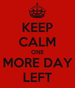 Poster: KEEP CALM ONE MORE DAY LEFT