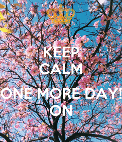 Poster: KEEP CALM  ONE MORE DAY! ON