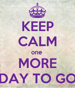 Poster: KEEP CALM one  MORE DAY TO GO