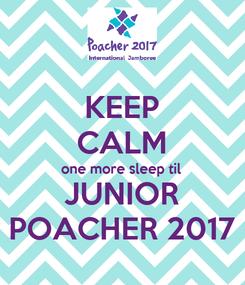 Poster: KEEP CALM one more sleep til JUNIOR POACHER 2017