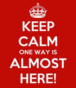 Poster: KEEP CALM ONE WAY IS ALMOST HERE!