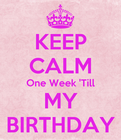 Poster: KEEP CALM One Week 'Till MY BIRTHDAY