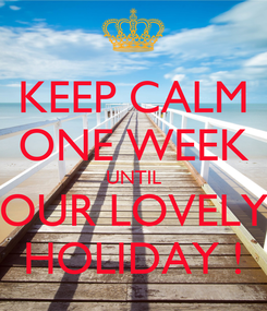 Poster: KEEP CALM ONE WEEK UNTIL OUR LOVELY HOLIDAY !