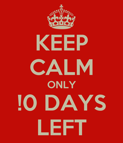 Poster: KEEP CALM ONLY !0 DAYS LEFT