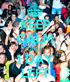 Poster: KEEP CALM ONLY 1 DAY LEFT
