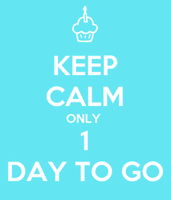 Poster: KEEP CALM ONLY  1 DAY TO GO