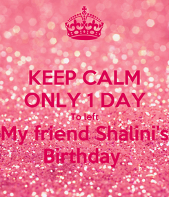 Poster: KEEP CALM ONLY 1 DAY  To left  My friend Shalini's Birthday