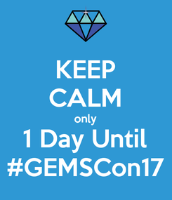 Poster: KEEP CALM only 1 Day Until #GEMSCon17