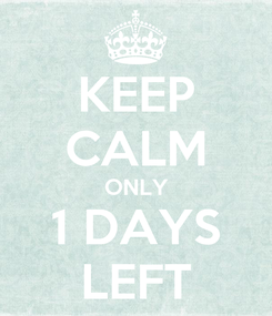 Poster: KEEP CALM ONLY 1 DAYS LEFT
