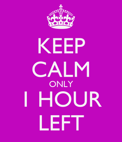 Poster: KEEP CALM ONLY 1 HOUR LEFT