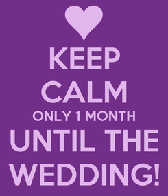 Poster: KEEP CALM ONLY 1 MONTH UNTIL THE WEDDING!