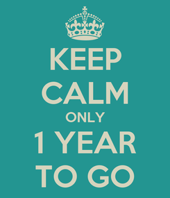 Poster: KEEP CALM ONLY 1 YEAR TO GO