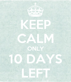Poster: KEEP CALM ONLY 10 DAYS LEFT