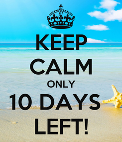 Poster: KEEP CALM ONLY 10 DAYS   LEFT!