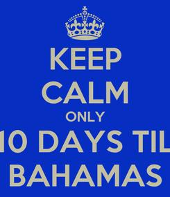 Poster: KEEP CALM ONLY 10 DAYS TIL BAHAMAS
