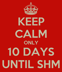 Poster: KEEP CALM ONLY 10 DAYS UNTIL SHM
