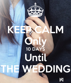 Poster: KEEP CALM Only  10 DAYS  Until THE WEDDING