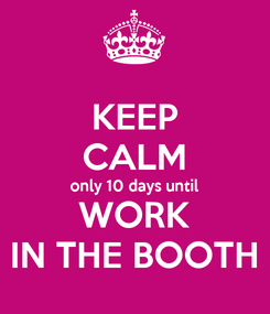 Poster: KEEP CALM only 10 days until WORK IN THE BOOTH
