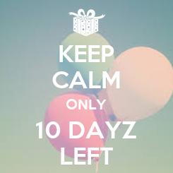 Poster: KEEP CALM ONLY 10 DAYZ LEFT