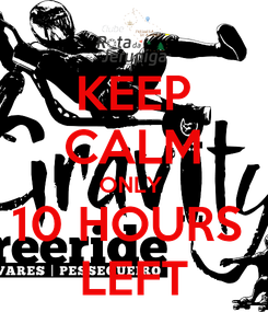 Poster: KEEP CALM ONLY  10 HOURS  LEFT