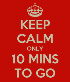 Poster: KEEP CALM ONLY 10 MINS TO GO