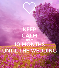 Poster: KEEP CALM ONLY 10 MONTHS UNTIL THE WEDDING