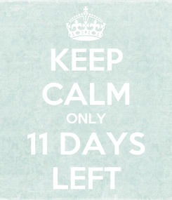Poster: KEEP CALM ONLY 11 DAYS LEFT