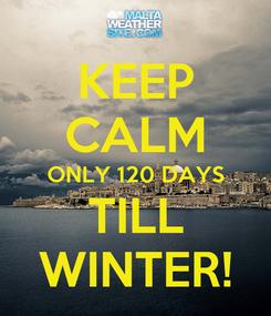 Poster: KEEP CALM ONLY 120 DAYS TILL WINTER!