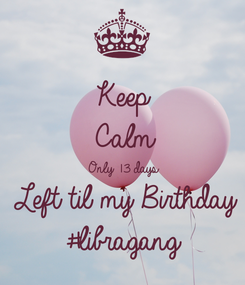Poster: Keep Calm Only 13 days  Left til my Birthday  #libragang