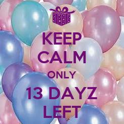 Poster: KEEP CALM ONLY 13 DAYZ LEFT