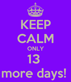 Poster: KEEP CALM ONLY 13  more days!