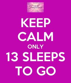 Poster: KEEP CALM ONLY 13 SLEEPS TO GO
