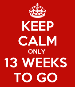 Poster: KEEP CALM ONLY  13 WEEKS  TO GO